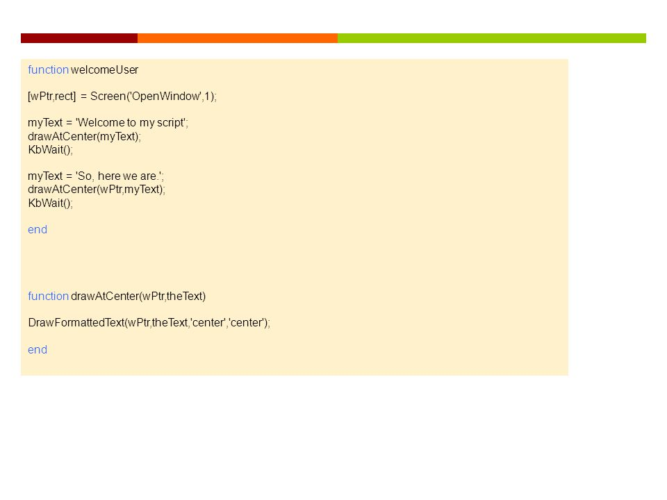 function welcomeUser [wPtr,rect] = Screen( OpenWindow ,1); myText = Welcome to my script ; drawAtCenter(myText);